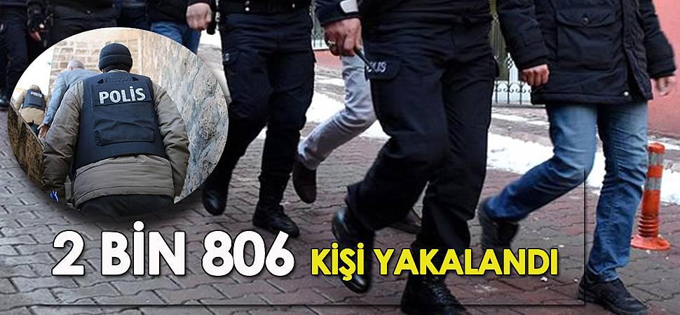 2 BİN 806 KİŞİ YAKALANDI