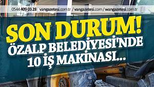 SON DURUM! VAN ÖZALP BELEDİYESİ'NDE 10 İŞ MAKİNASI...