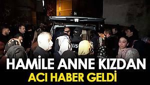 HAMİLE ANNE KIZDAN ACI HABER GELDİ