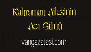 KAHRAMAN AİLESİNİN ACI GÜNÜ - vanhaber - vangazetesi