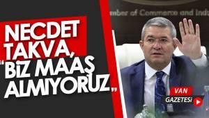 """NECDET TAKVA, """"BİZ MAAŞ ALMIYORUZ"""""""