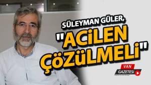"""SÜLEYMAN GÜLER, """" ACİLEN ÇÖZÜLMELİ"""""""
