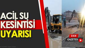 VAN İÇİN ACİL SU KESİNTİSİ UYARISI