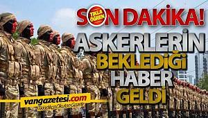 ASKERLERİN BEKLEDİĞİ HABER GELDİ