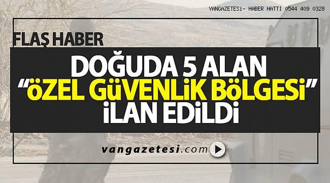 """SON DAKİKA! DOĞUDA 5 ALAN """" ÖZEL GÜVENLİK BÖLGESİ"""" İLAN EDİLDİ"""