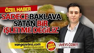 UVEYS ÖZBEY, 'SADECE BAKLAVA SATAN BİR İŞLETME DEĞİLİZ'