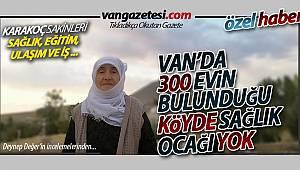 Van'da 300 Evin Bulunduğu Köyde Sağlık Ocağı Yok