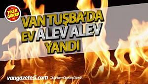 VAN TUŞBA'DA EV ALEV ALEV YANDI