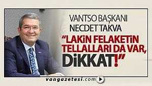 "VANTSO BAŞKANI NECDET TAKVA, ""LAKİN FELAKETİN TELLALLARI DA VAR, DİKKAT!"""
