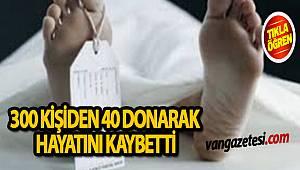 300 KİŞİDEN 40'I DONARAK HAYATINI KAYBETTİ