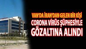 Erciş'te İran'dan gelen bir kişi, Corona virüsü şüphesiyle gözlem altına alındı