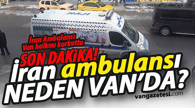 SON DAKİKA/ İran Ambulansı Van Halkını Korkuttu - Van haber