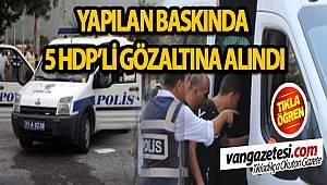 YAPILAN BASKINDA 5 HDP'Lİ GÖZALTINA ALINDI