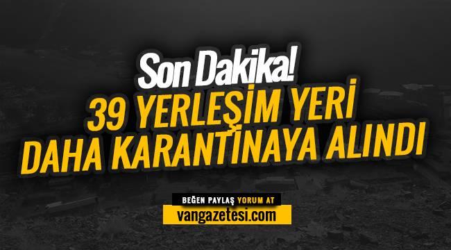 Son Dakika! 39 Yerleşim yeri daha karantinaya alındı