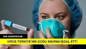 Virüs Türkiye'nin Doğu Sınırını İşgal Etti