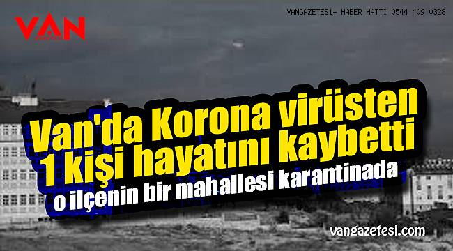 Van'da Korona virüsten 1 kişi hayatını kaybetti ve o ilçenin bir mahallesi karantinada - Vanhaber