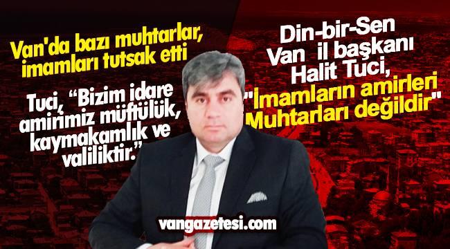 Van'da bazı muhtarlar, İmamları tutsak etti - Din-bir-Sen Van il başkanı Halit Tuci