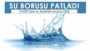 Van'da su borusu patladı - VASKİ'den su kesintisi uyarısı geldi