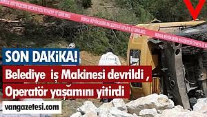 Belediye İş Makinesi devrildi , Operatör yaşamını yitirdi