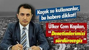 """Kaçak su kullananlar, bu habere dikkat! Ülker Cem Kaplan, """"Denetimlerimizi sürdüreceğiz"""""""