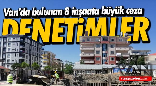 Van'da bulunan 8 inşaata büyük ceza - Denetimler sıkılaştırıld