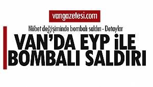 Van'da EYP ile saldırı - Nöbet değişiminde bombalı saldırı - Detaylar