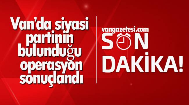 Van'da siyasi partinin bulunduğu operasyon sonuçlandı