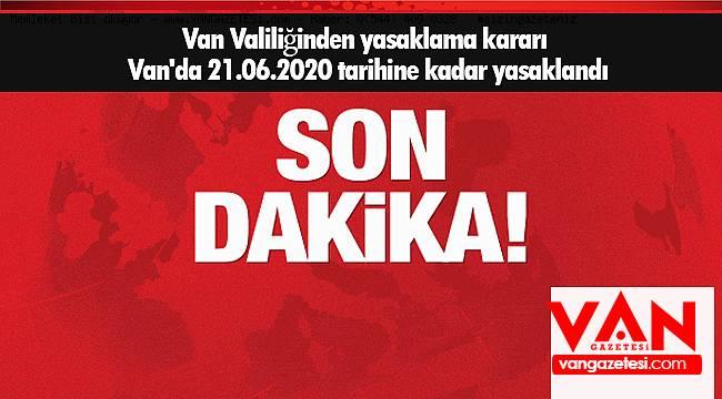 Van Valiliğinden yasaklama kararı - Van'da 21.06.2020 tarihine kadar yasaklandı