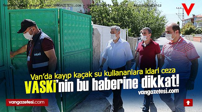 VASKİ'nin bu haberine dikkat! Van'da kayıp kaçak su kullananlara idari ceza