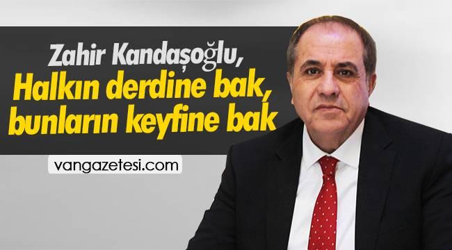 Zahir Kandaşoğlu, 'Halkın derdine bak, bunların keyfine bak'