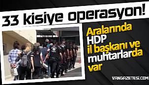 33 kişiye operasyon! Aralarında HDP il başkanı ve muhtarlarda var