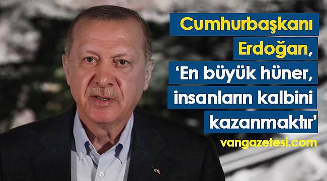 Cumhurbaşkanı Erdoğan, 'En büyük hüner, insanların kalbini kazanmaktır'