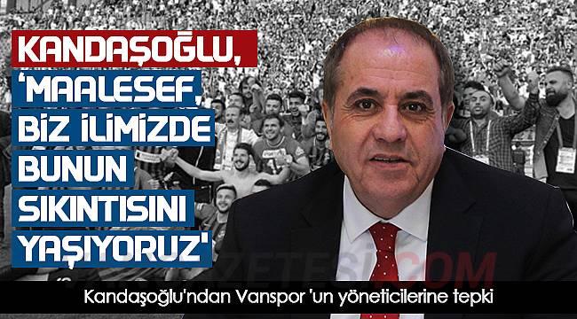 Kandaşoğlu'ndan Vanspor 'un yöneticilerine tepki - Maalesef biz ilimizde bunun sıkıntısını yaşıyoruz