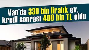 Van haber - Van'da 330 bin liralık ev, kredi sonrası 400 bin TL oldu