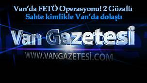 Flaş Van Haberleri! Van'da FETÖ Operasyonu! 2 Gözaltı – Sahte kimlikle Van'da dolaştı