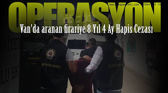 Van'da aranan firariye 8 Yıl 4 Ay Hapis Cezası