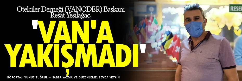 VANODER BAŞKANI YEŞİLAĞAÇ, 'VAN'A YAKIŞMADI'