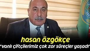 """Hasan Özgökçe,""""Vanlı Çiftçilerimiz Çok Zor Süreçler Yaşadı"""""""