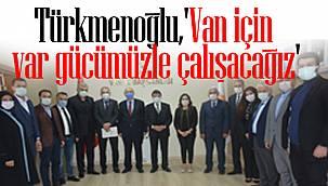 Türkmenoğlu,'Van için var gücümüzle çalışacağız'