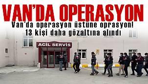 Van'da operasyon üstüne oprasyon! 13 kişi daha gözaltına alındı