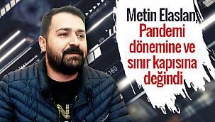 Metin Elaslan, Pandemi dönemine ve sınır kapısına değindi - ÖZEL HABER