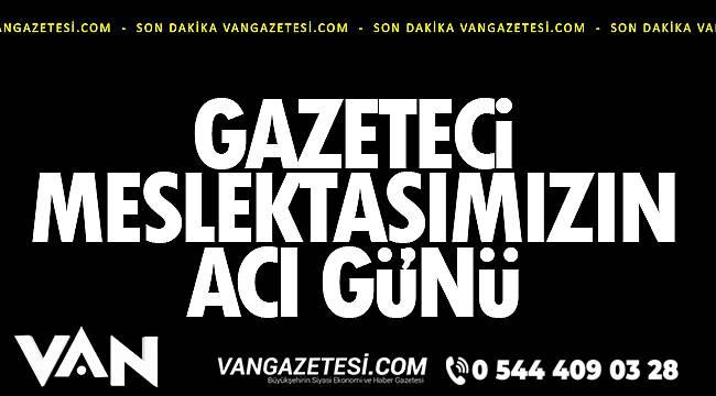 Van'da Gazeteci Meslektaşımızın Acı Günü