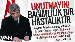 Osman Turgut: Unutmayın! Bağımlılık bir hastalıktır