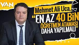 Mehmet Ali Uca,'En az 40 bin öğretmen ataması daha yapmalı'