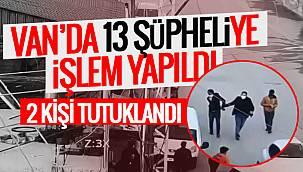 Van'da 13 şüpheliye işlem yapıldı - 2 Kişi tutuklandı