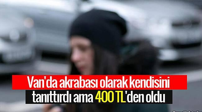 Van'da akrabası olarak kendisini tanıtırdı ama 400 TL'den oldu - Detaylar Van haber'de