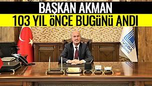 Başkan Akman, 103 Yıl Önce Bu Günü Andı