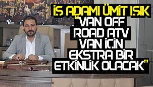 İş Adamı Ümit Işık, 'Van Off Road ATV, Van İçin Ekstra Bir Etkinlik Olacak'