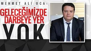 Mehmet Ali Uca:'Geleceğimizde darbeye yer yok'