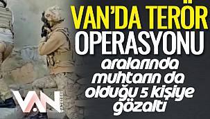 Van'da Terör Operasyonu- Aralarında Muhtarın da Olduğu 5 Kişiye Gözaltı